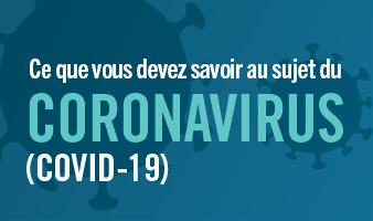 Ce que vous devez savoir au sujet du coronavirus (COVID-19)